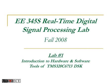 EE 345S Real-Time Digital Signal Processing Lab Fall 2008 Lab #1 Introduction to Hardware & Software Tools of TMS320C6713 DSK.