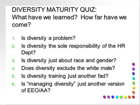 DIVERSITY MATURITY QUIZ: What have we learned? How far have we come? 1. Is diversity a problem? 2. Is diversity the sole responsibility of the HR Dept?