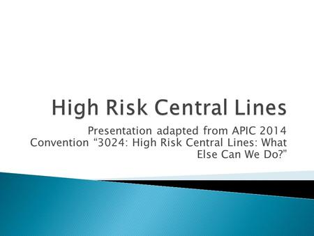 "Presentation adapted from APIC 2014 Convention ""3024: High Risk Central Lines: What Else Can We Do?"""