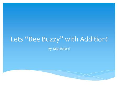 "Lets ""Bee Buzzy"" with Addition! By: Miss Ballard."