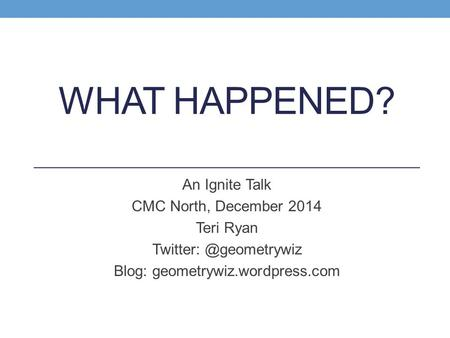 WHAT HAPPENED? An Ignite Talk CMC North, December 2014 Teri Ryan Blog: geometrywiz.wordpress.com.