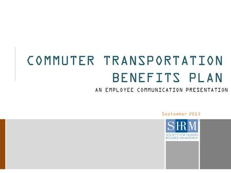 September 2013 COMMUTER TRANSPORTATION BENEFITS PLAN AN EMPLOYEE COMMUNICATION PRESENTATION.