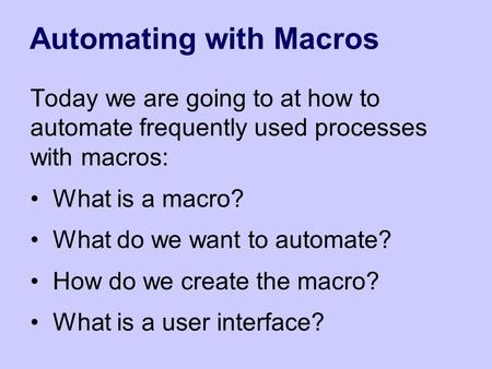 Automating with Macros Today we are going to at how to automate frequently used processes with macros: What is a macro? What do we want to automate? How.