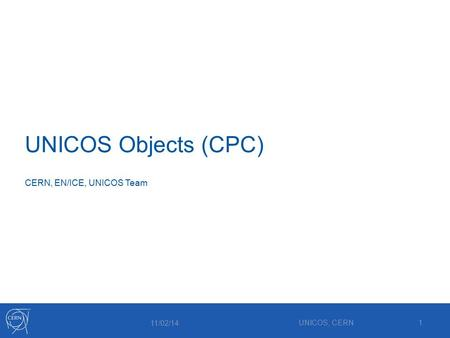 UNICOS Objects (CPC) 11/02/14 UNICOS, CERN1 CERN, EN/ICE, UNICOS Team.