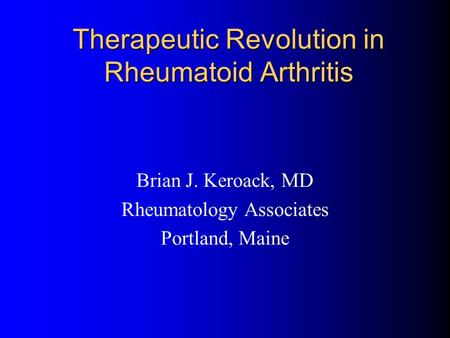 Therapeutic Revolution in Rheumatoid Arthritis Brian J. Keroack, MD Rheumatology Associates Portland, Maine.