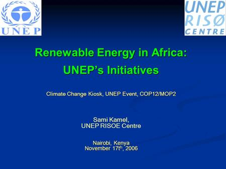 Renewable Energy in Africa: UNEP's Initiatives Climate Change Kiosk, UNEP Event, COP12/MOP2 Sami Kamel, UNEP RISOE Centre Nairobi, Kenya November 17t h,