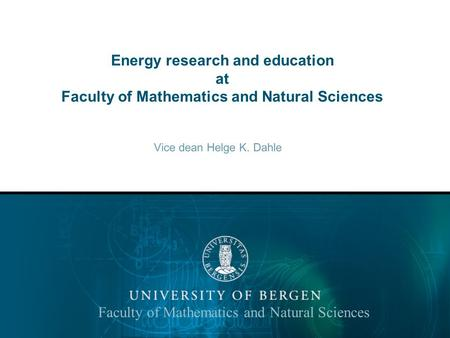 Energy research and education at Faculty of Mathematics and Natural Sciences Vice dean Helge K. Dahle Faculty of Mathematics and Natural Sciences.