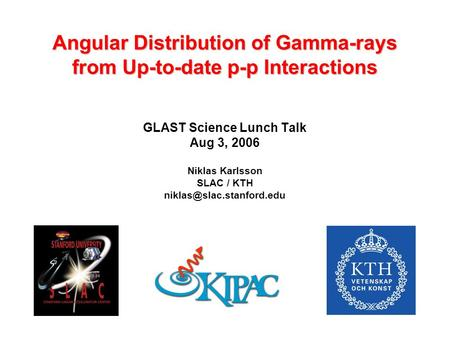 Angular Distribution of Gamma-rays from Up-to-date p-p Interactions GLAST Science Lunch Talk Aug 3, 2006 Niklas Karlsson SLAC / KTH
