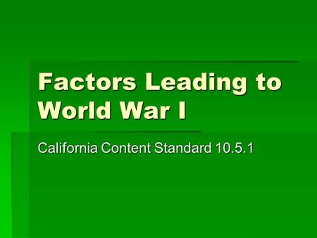 Factors Leading to World War I California Content Standard 10.5.1.
