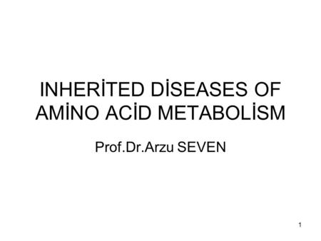 INHERİTED DİSEASES OF AMİNO ACİD METABOLİSM Prof.Dr.Arzu SEVEN 1.