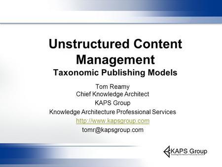 Unstructured Content Management Taxonomic Publishing Models Tom Reamy Chief Knowledge Architect KAPS Group Knowledge Architecture Professional Services.