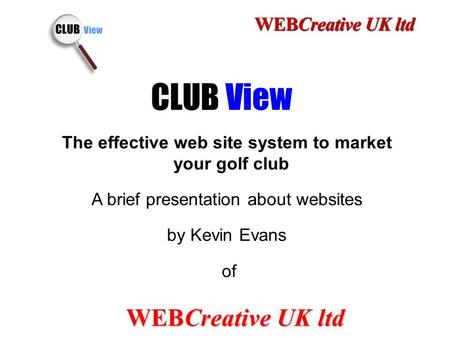 1 CLUB View The effective web site system to market your golf club A brief presentation about websites by Kevin Evans of WEBCreative UK ltd.