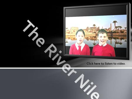 The River Nile Click here to listen to video..