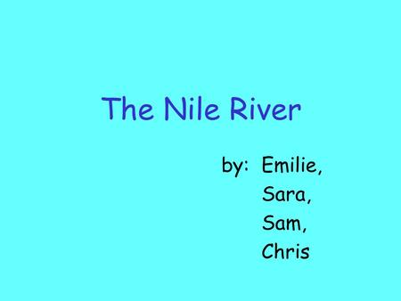 The Nile River by:Emilie, Sara, Sam, Chris The Nile River was very important to the Ancient Egyptians.