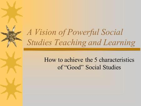 "A Vision of Powerful Social Studies Teaching and Learning How to achieve the 5 characteristics of ""Good"" Social Studies."
