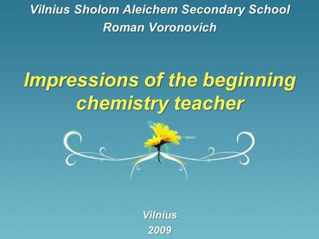 Impressions of the beginning chemistry teacher Vilnius Sholom Aleichem Secondary School Roman Voronovich Vilnius2009.