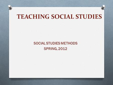 TEACHING SOCIAL STUDIES SOCIAL STUDIES METHODS SPRING, 2012.