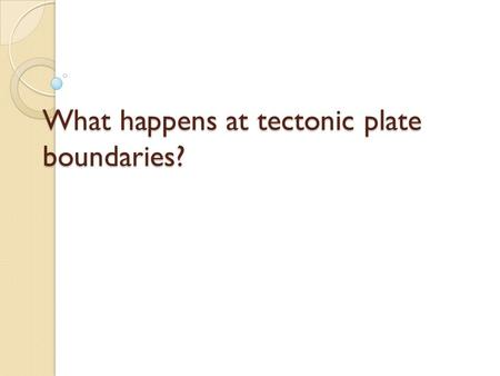 What happens at tectonic plate boundaries?. Divergent Convergent Transform Three types of plate boundary.