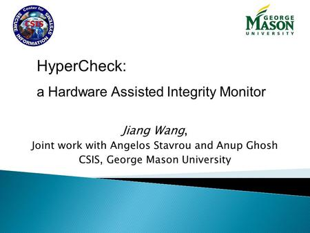 Jiang Wang, Joint work with Angelos Stavrou and Anup Ghosh CSIS, George Mason University HyperCheck: a Hardware Assisted Integrity Monitor.