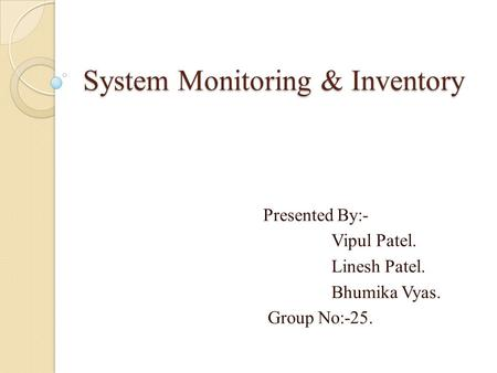 System Monitoring & Inventory Presented By:- Vipul Patel. Linesh Patel. Bhumika Vyas. Group No:-25.