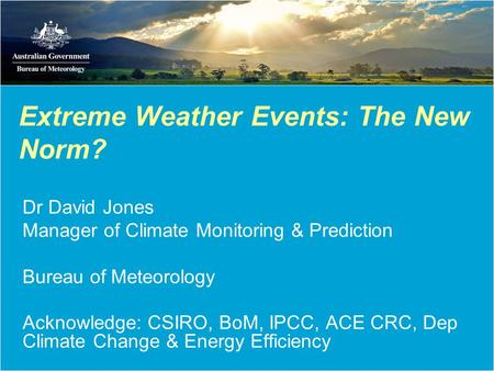 Extreme Weather Events: The New Norm? Dr David Jones Manager of Climate Monitoring & Prediction Bureau of Meteorology Acknowledge: CSIRO, BoM, IPCC, ACE.