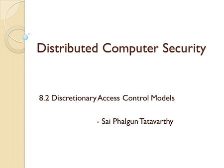 Distributed Computer Security 8.2 Discretionary Access Control Models - Sai Phalgun Tatavarthy.