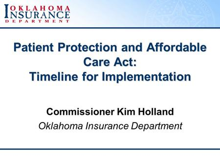 Patient Protection and Affordable Care Act: Timeline for Implementation Commissioner Kim Holland Oklahoma Insurance Department.