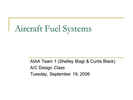 Aircraft Fuel Systems AIAA Team 1 (Shelley Biagi & Curtis Black) A/C Design Class Tuesday, September 19, 2006.