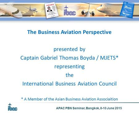 APAC PBN Seminar, Bangkok, 8-10 June 2015 The Business Aviation Perspective presented by Captain Gabriel Thomas Boyda / MJETS* representing the International.
