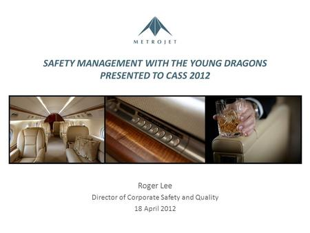 SAFETY MANAGEMENT WITH THE YOUNG DRAGONS PRESENTED TO CASS 2012 Roger Lee Director of Corporate Safety and Quality 18 April 2012.
