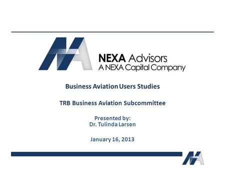 Business Aviation Users Studies TRB Business Aviation Subcommittee Presented by: Dr. Tulinda Larsen January 16, 2013.