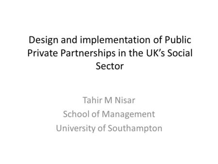 Design and implementation of Public Private Partnerships in the UK's Social Sector Tahir M Nisar School of Management University of Southampton.
