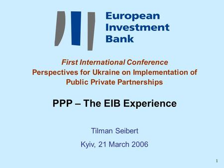 1 First International Conference Perspectives for Ukraine on Implementation of Public Private Partnerships PPP – The EIB Experience Tilman Seibert Kyiv,