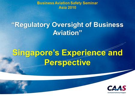"1 Business Aviation Safety Seminar Asia 2010 ""Regulatory Oversight of Business Aviation"" Singapore's Experience and Perspective."
