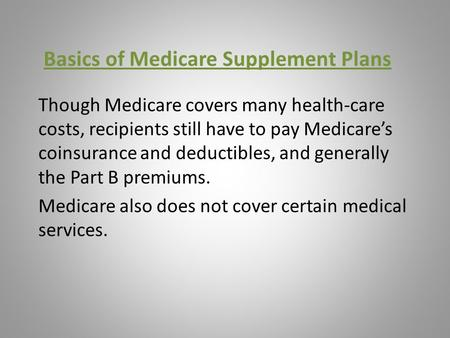 Basics of Medicare Supplement Plans Though Medicare covers many health-care costs, recipients still have to pay Medicare's coinsurance and deductibles,