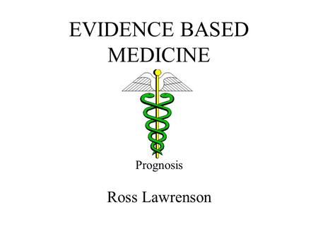 EVIDENCE BASED MEDICINE Prognosis Ross Lawrenson.