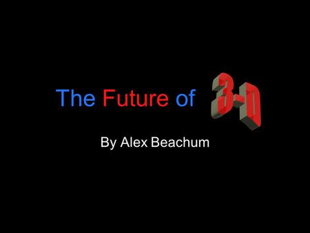 "The Future of By Alex Beachum. Brief History 1922 First 3-D film (The Power of Love) 1952-1955 The ""Golden Era"" of 3-D 1980-1984 3-D Revival."