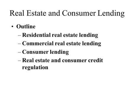 Real Estate and Consumer Lending Outline –Residential real estate lending –Commercial real estate lending –Consumer lending –Real estate and consumer credit.