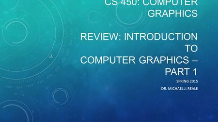 CS 450: COMPUTER GRAPHICS REVIEW: INTRODUCTION TO COMPUTER GRAPHICS – PART 1 SPRING 2015 DR. MICHAEL J. REALE.