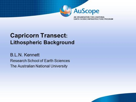 AN ORGANISATION FOR A NATIONAL EARTH SCIENCE INFRASTRUCTURE PROGRAM Capricorn Transect : Lithospheric Background B.L.N. Kennett Research School of Earth.