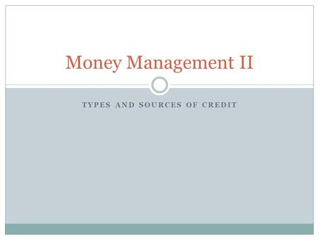 TYPES AND SOURCES OF CREDIT Money Management II. What We're Doing Today Closed-End vs. Open-End Credit Loans  Different sources for different uses Credit.