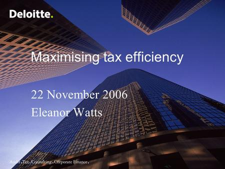 Maximising tax efficiency 22 November 2006 Eleanor Watts.