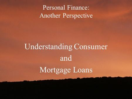 Personal Finance: Another Perspective Understanding Consumer and Mortgage Loans.