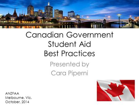 Canadian Government Student Aid Best Practices Presented by Cara Piperni ANZFAA Melbourne, Vic. October, 2014.