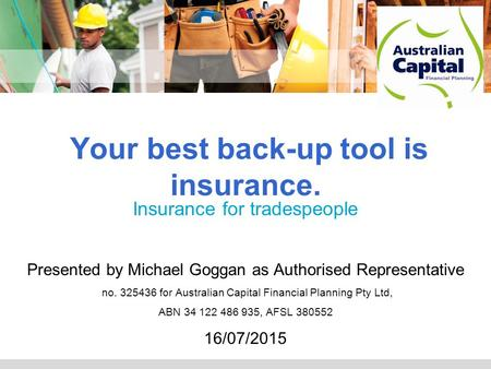 Adviser logo Your best back-up tool is insurance. Insurance for tradespeople Presented by Michael Goggan as Authorised Representative no. 325436 for Australian.