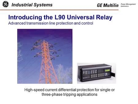 Industrial Systems Introducing the L90 Universal Relay Advanced transmission line protection and control High-speed current differential protection for.