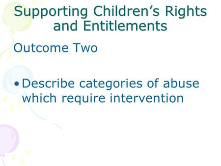 Supporting Children's Rights and Entitlements Outcome Two Describe categories of abuse which require intervention.