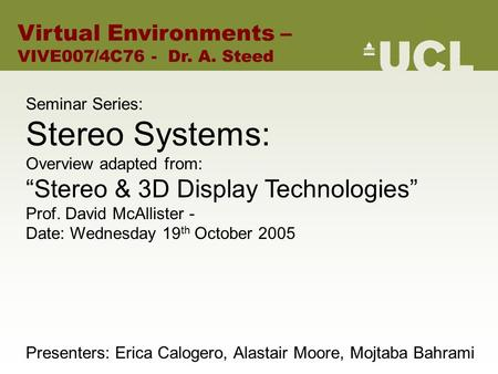 "Seminar Series: Stereo Systems: Overview adapted from: ""Stereo & 3D Display <strong>Technologies</strong>"" Prof. David McAllister - Date: Wednesday 19 th October 2005 Presenters:"