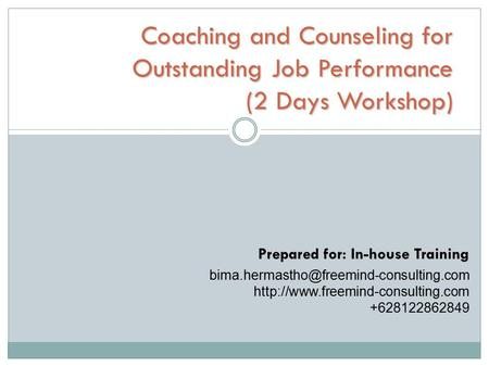 Coaching and Counseling for Outstanding Job Performance (2 Days Workshop) Prepared for: In-house Training bima.hermastho@freemind-consulting.com http://www.freemind-consulting.com.
