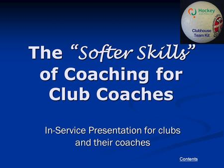 "Contents The ""Softer Skills"" of Coaching for Club Coaches In-Service Presentation for clubs and their coaches."